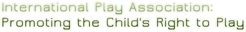 International Play Association: Promoting the Child's Right to Play